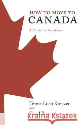 How to Move to Canada: A Primer for Americans Terese Loeb Kreuzer Carol Bennett 9780312349868