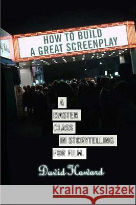 How to Build a Great Screenplay: A Master Class in Storytelling for Film David Howard 9780312352622