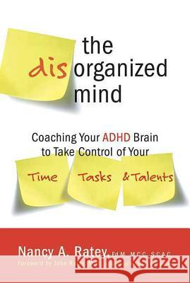 The Disorganized Mind: Coaching Your ADHD Brain to Take Control of Your Time, Tasks, and Talents Nancy A. Ratey 9780312355340