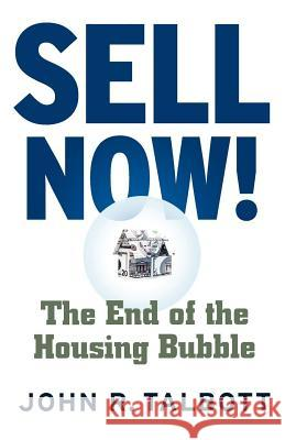 Sell Now!: The End of the Housing Bubble John R. Talbott 9780312357887