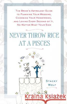 Never Throw Rice at a Pisces: The Bride's Astrology Guide to Planning Your Wedding, Choosing Your Honeymoon, and Loving Every Second of It, No Matte Stacey Wolf 9780312359188