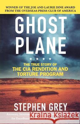 Ghost Plane: The True Story of the CIA Rendition and Torture Program Stephen Grey 9780312360245
