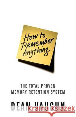 How to Remember Anything: The Proven Total Memory Retention System Dean Vaughn 9780312367343