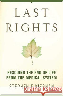 Last Rights: Rescuing the End of Life from the Medical System Stephen P. Kiernan 9780312374648