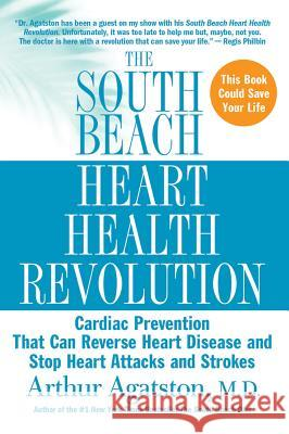 The South Beach Heart Health Revolution: Cardiac Prevention That Can Reverse Heart Disease and Stop Heart Attacks and Strokes Arthur Agatston 9780312376659