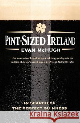 Pint-Sized Ireland: In Search of the Perfect Guinness Evan McHugh 9780312377588