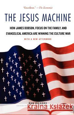 The Jesus Machine: How James Dobson, Focus on the Family, and Evangelical America Are Winning the Culture War Dan Gilgoff 9780312378448