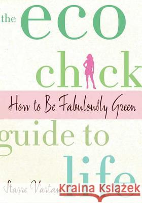 The Eco Chick Guide to Life Starre Vartan 9780312378943