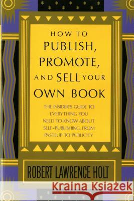 How to Publish, Promote, and Sell Your Own Book Robert Lawrence Holt 9780312396190
