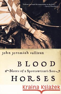 Blood Horses: Notes of a Sportswriter's Son John Jeremiah Sullivan 9780312423766
