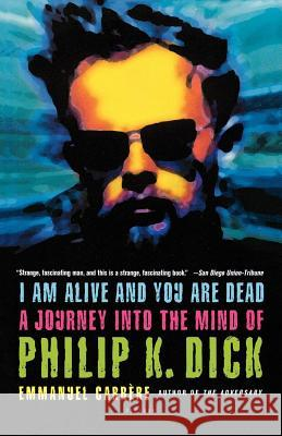 I Am Alive and You Are Dead: A Journey Into the Mind of Philip K. Dick Emmanuel Carrere Timothy Bent 9780312424510