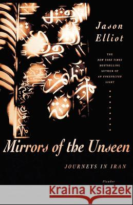 Mirrors of the Unseen: Journeys in Iran Jason Elliot 9780312427337