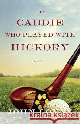 The Caddie Who Played with Hickory John Coyne 9780312560911 St. Martin's Griffin