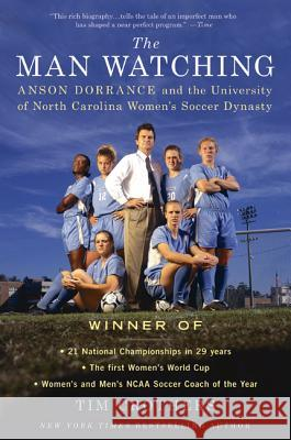 The Man Watching: Anson Dorrance and the University of North Carolina Women's Soccer Dynasty Tim Crothers 9780312616090