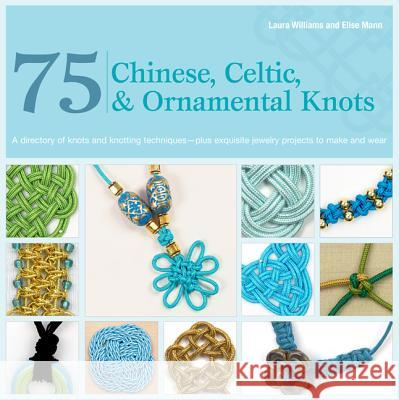 75 Chinese, Celtic & Ornamental Knots: A Directory of Knots and Knotting Techniques Plus Exquisite Jewelry Projects to Make and Wear Laura Williams 9780312675318