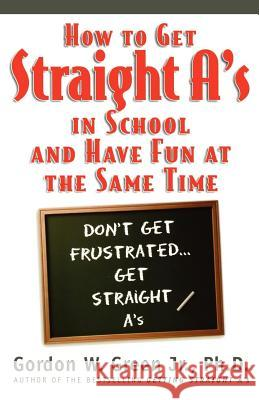 How to Get Straight A's in School and Have Fun at the Same Time Gordon W. Green 9780312866594