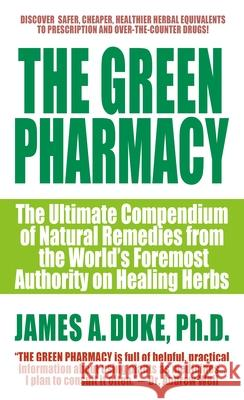 The Green Pharmacy: The Ultimate Compendium of Natural Remedies from the World's Foremost Authority on Healing Herbs James A. Duke 9780312966485