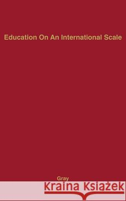 Education on an International Scale: A History of the International Education Board, 1923-1938 George W. Gray 9780313202681