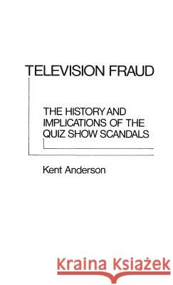 Television Fraud: The History and Implications of the Quiz Show Scandals Kent Anderson 9780313203213