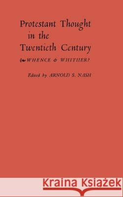 Protestant Thought in the Twentieth Century : Whence & Whither? Arnold Samuel Nash Arnold Samuel Nash 9780313204845