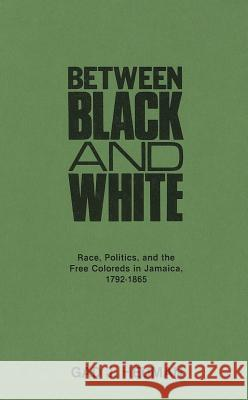 Between Black and White : Race, Politics, and the Free Coloreds in Jamaica, 1792-1865 Gad J. Heuman 9780313209840