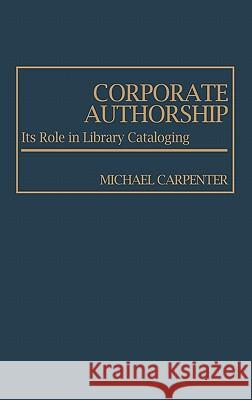 Corporate Authorship: Its Role in Library Cataloging Michael Carpenter 9780313220654