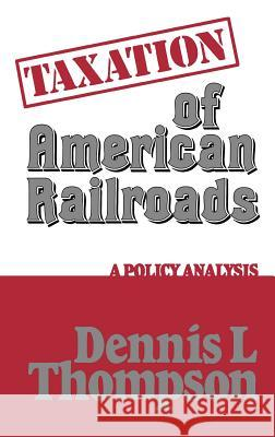 Taxation of American Railroads : A Policy Analysis Dennis L. Thomson Dennis L. Thompson 9780313222481
