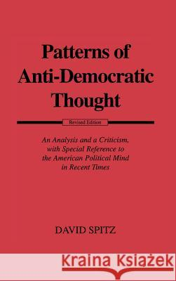 Patterns of Anti-Democratic Thought : An Analysis and a Criticism, with Special Reference to the American Political Mind in Recent Times David Spitz 9780313223921