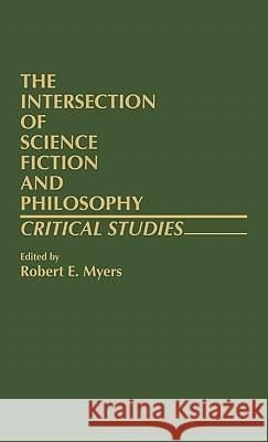 The Intersection of Science Fiction and Philosophy: Critical Studies Robert E. Myers 9780313224935