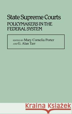 State Supreme Courts : Policymakers in the Federal System Mary Cornelia Porter G. Alan Tarr Mary Cornelia Porter 9780313229428