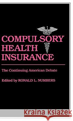 Compulsory Health Insurance: The Continuing American Debate Ronald L. Numbers Ronald L. Numbers 9780313234361