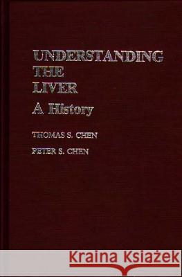 Understanding the Liver: A History Thomas S. Chen Peter S. Chen 9780313234729