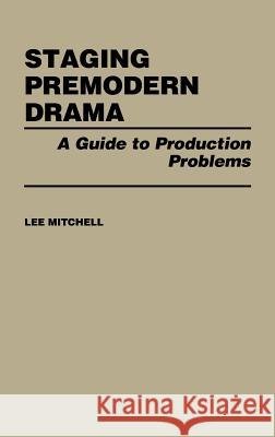 Staging Premodern Drama: A Guide to Production Problems Lee Mitchell 9780313236853