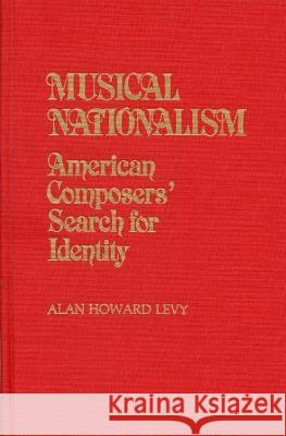 Musical Nationalism: American Composers' Search for Identity Alan Howard Levy 9780313237096