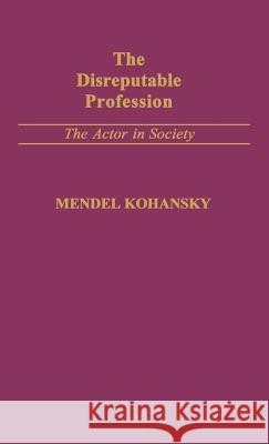 The Disreputable Profession : The Actor in Society Mendel Kohansky 9780313238246