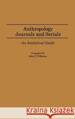 Anthropology Journals and Serials: An Analytical Guide John T. Williams 9780313238345