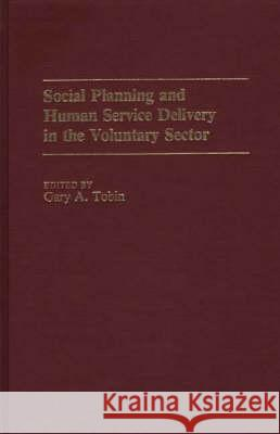 Social Planning and Human Service Delivery in the Voluntary Sector Gary A. Tobin Gary A. Tobin 9780313238925