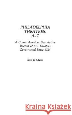 Philadelphia Theatres, A-Z : A Comprehensive, Descriptive, Record of 813 Theatres Constructed Since 1724 Irvin R. Glazer 9780313240546