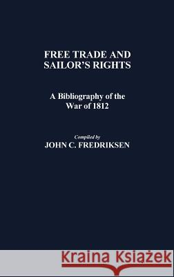 Free Trade and Sailors' Rights : A Bibliography of the War of 1812 John C. Fredriksen 9780313243134 Greenwood Press