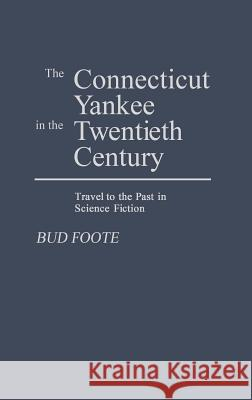 The Connecticut Yankee in the Twentieth Century: Travel to the Past in Science Fiction Bud Foote 9780313243271