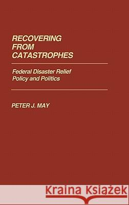 Recovering From Catastrophes : Federal Disaster Relief Policy and Politics Peter J. May 9780313246982