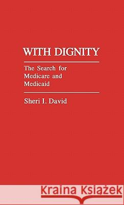 With Dignity: The Search for Medicare and Medicaid Sheri I. David 9780313247200