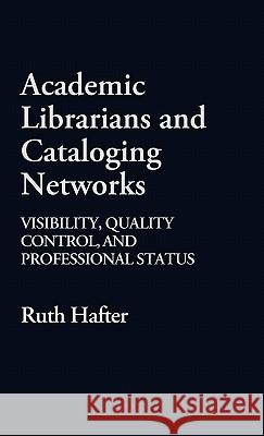 Academic Librarians and Cataloging Networks: Visibility, Quality Control, and Professional Status Ruth Hafter 9780313248214