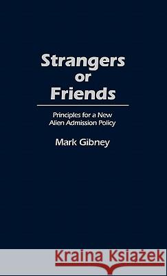 Strangers or Friends: Principles for a New Alien Admission Policy Mark Gibney 9780313253447 Greenwood Press