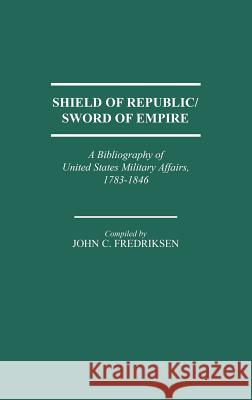 Shield of Republic/Sword of Empire : A Bibliography of United States Military Affairs, 1783-1846 John C. Fredriksen 9780313253843 Greenwood Press