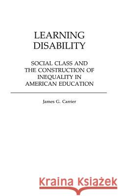 Learning Disability : Social Class and the Construction of Inequality in American Education James G. Carrier 9780313253966