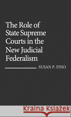 The Role of State Supreme Courts in the New Judicial Federalism. Susan P. Fino 9780313254376