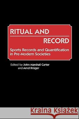 Ritual and Record : Sports Records and Quantification in Pre-Modern Societies John Marshall Carter John Marshall Carter Arnd Kruger 9780313256998