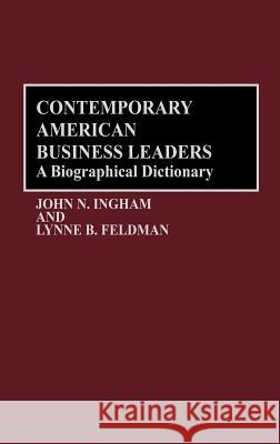 Contemporary American Business Leaders: A Biographical Dictionary John N. Ingham Lynne B. Feldman 9780313257438