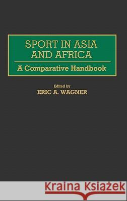 Sport in Asia and Africa : A Comparative Handbook Eric A. Wagner Eric A. Wagner 9780313257674